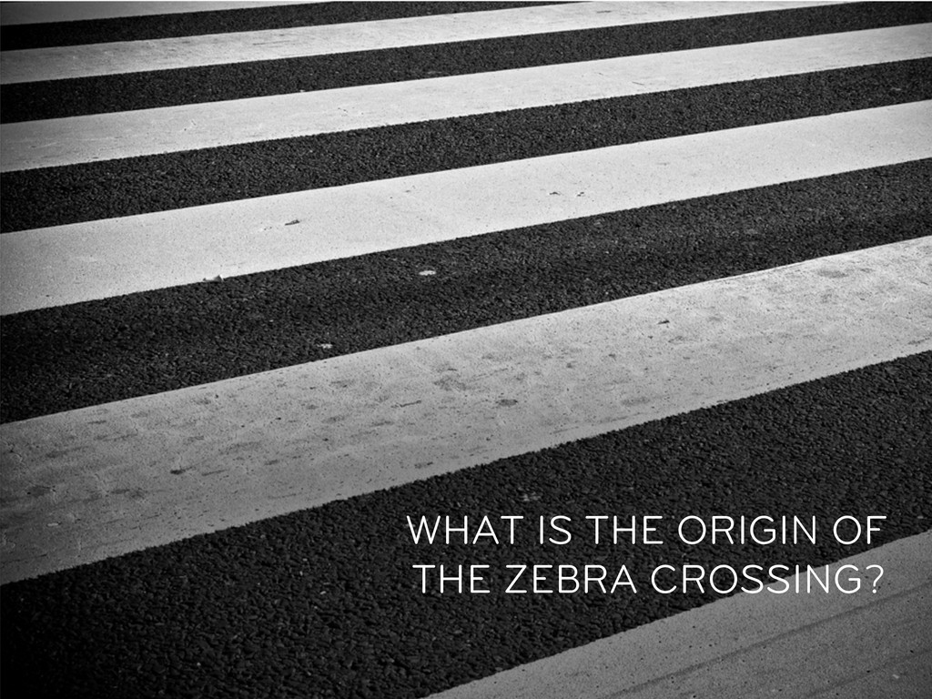 WHAT IS THE ORIGIN OF THE ZEBRA CROSSING?