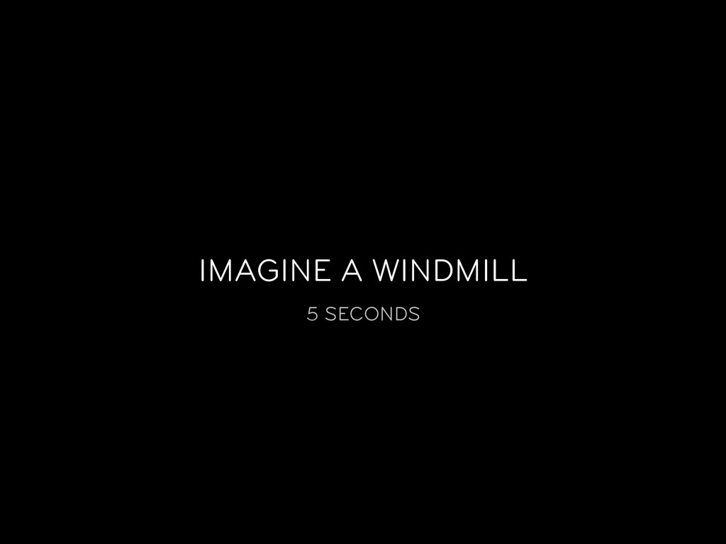 IMAGINE A WINDMILL 5 SECONDS