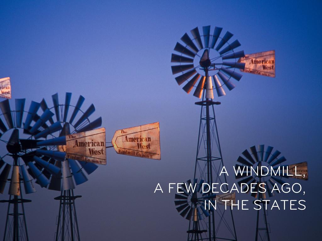 A WINDMILL, A FEW DECADES AGO, IN THE STATES