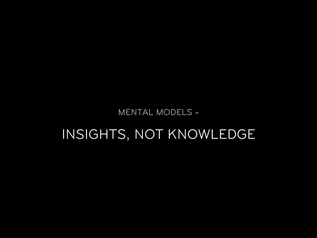 MENTAL MODELS = INSIGHTS, NOT KNOWLEDGE