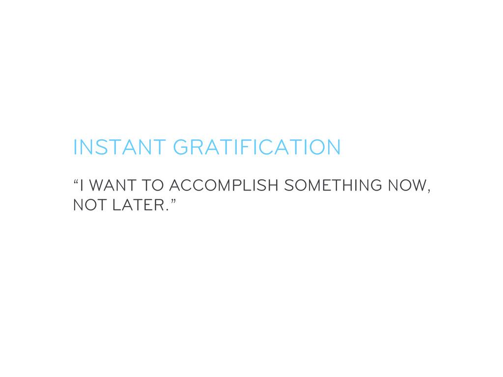 """I WANT TO ACCOMPLISH SOMETHING NOW, NOT LATER...."