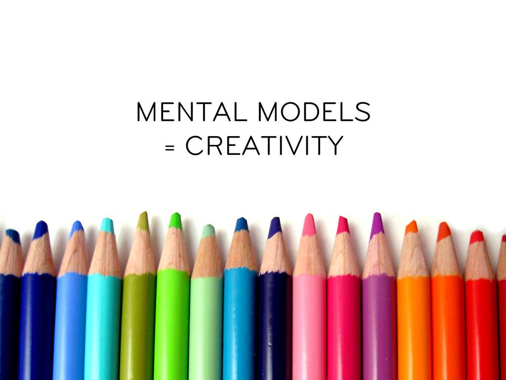 MENTAL MODELS = CREATIVITY