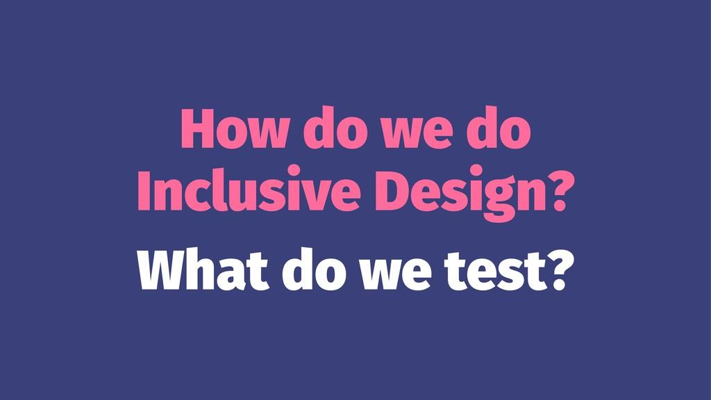 How do we do Inclusive Design? What do we test?
