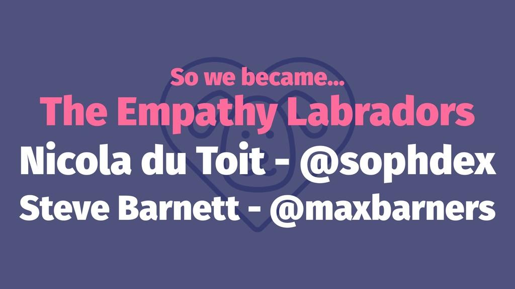 So we became… The Empathy Labradors Nicola du T...