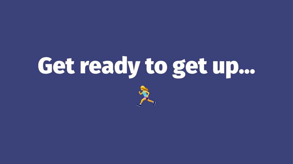 Get ready to get up… !