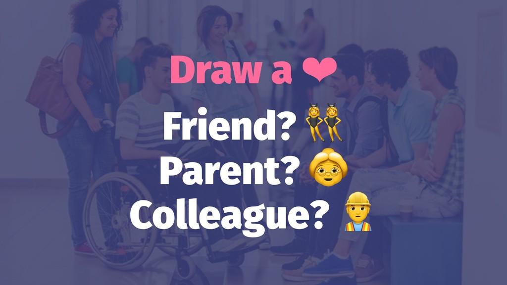 Draw a ❤ Friend? Parent? Colleague?