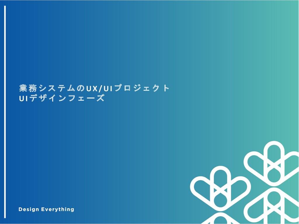 業 務 シ ス テ ム の UX/ UI プ ロ ジ ェ ク ト UI デ ザ イ ン フ ェ...