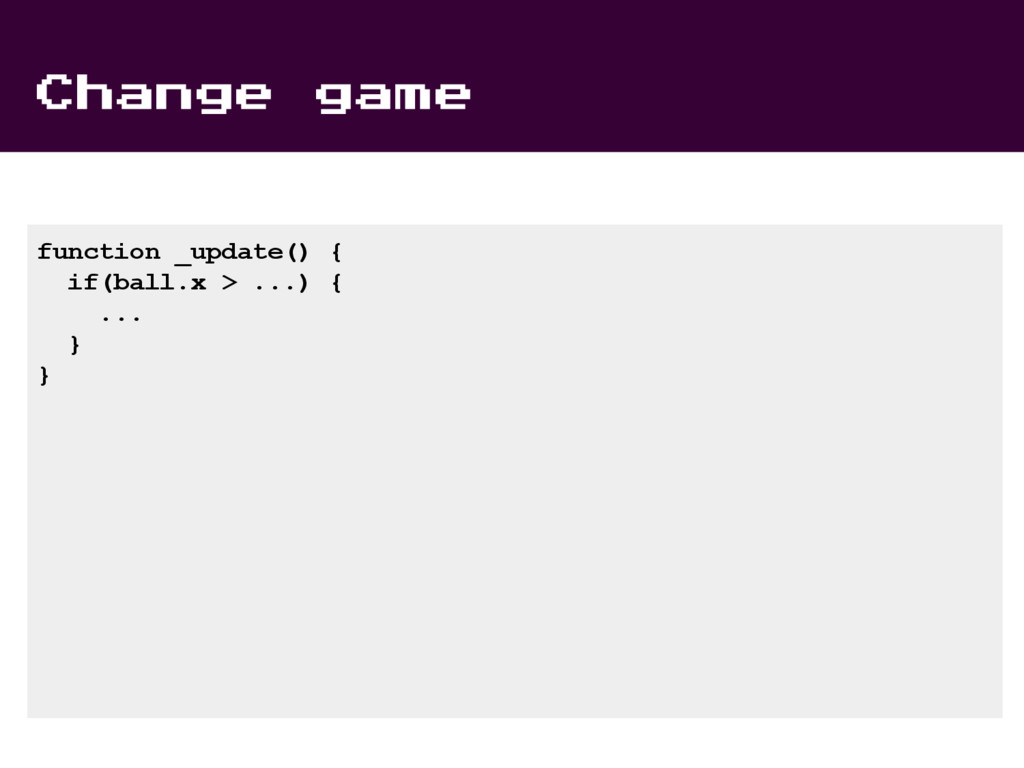 Change game function _update() { if(ball.x > .....