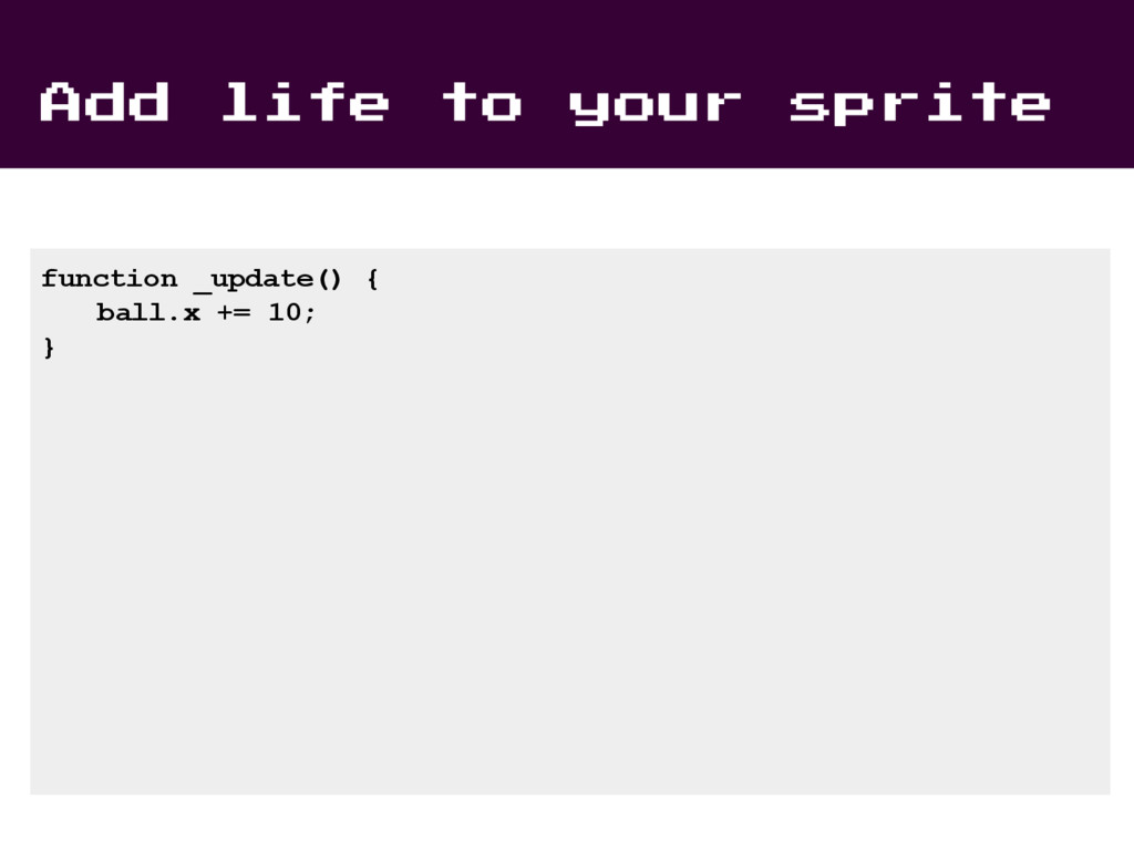 Add life to your sprite function _update() { ba...