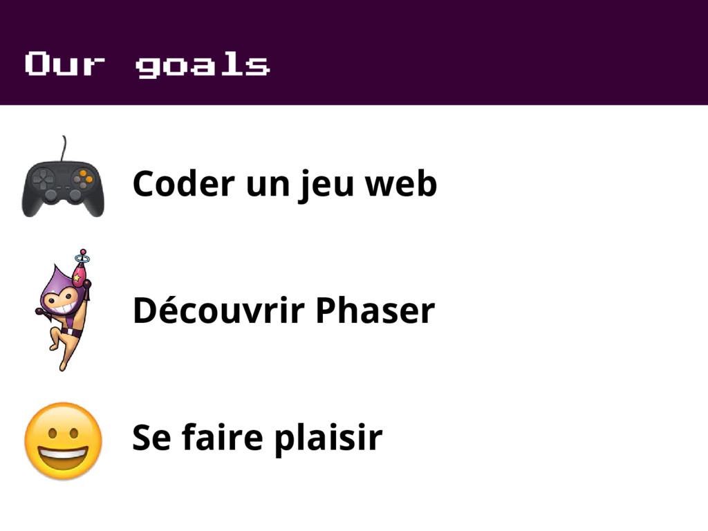 Our goals Coder un jeu web Découvrir Phaser Se ...