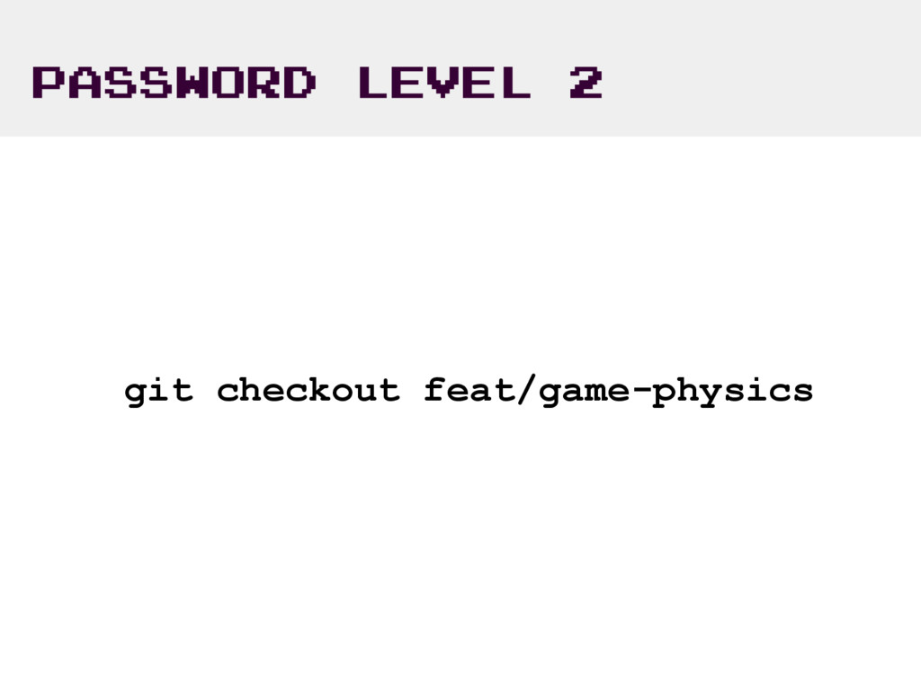 PASSWORD LEVEL 2 git checkout feat/game-physics