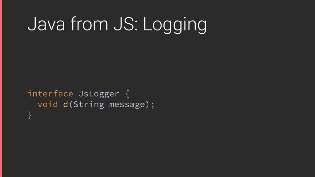 Java from JS: Logging interface JsLogger { voi...