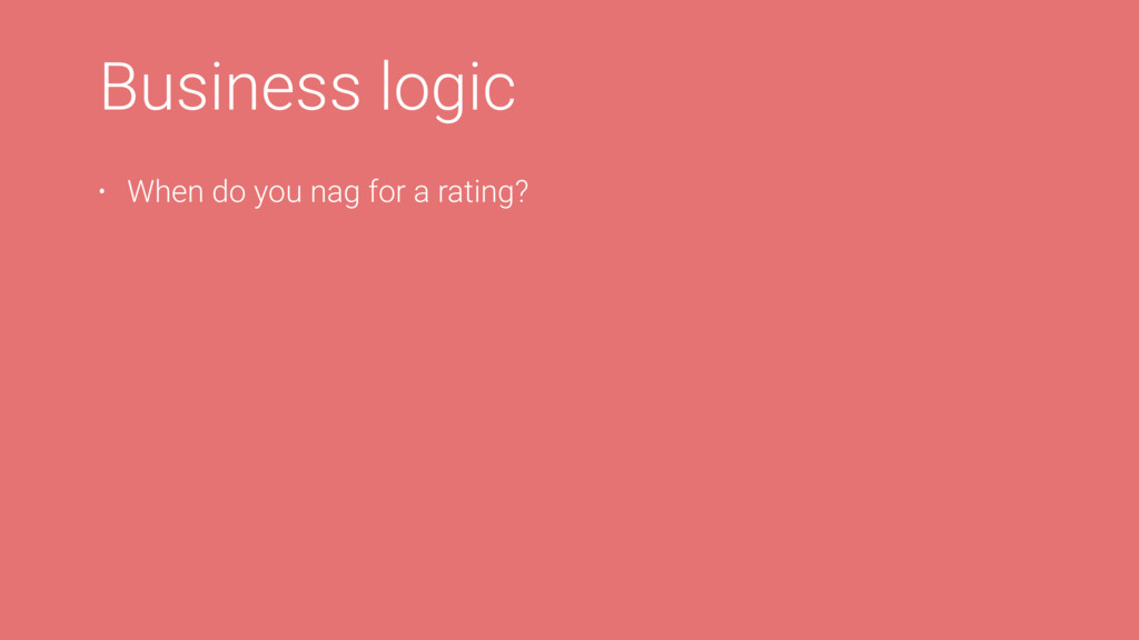 Business logic • When do you nag for a rating?