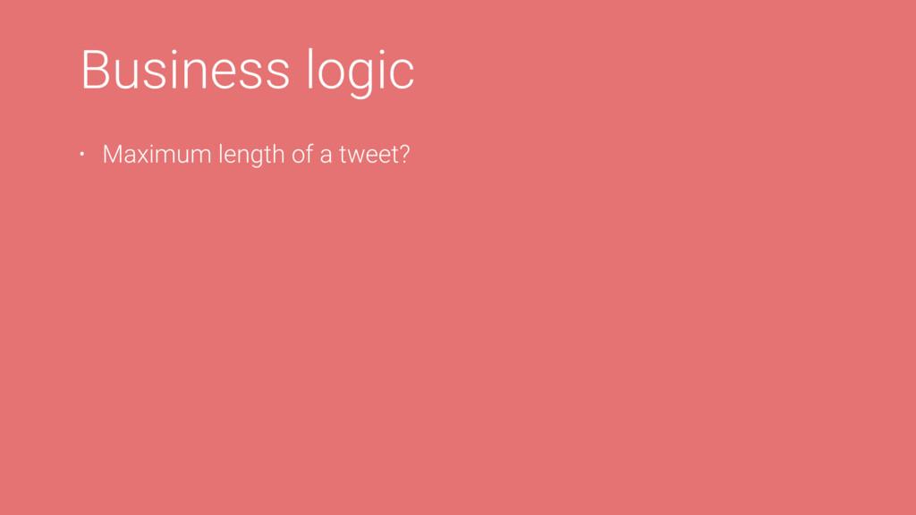 Business logic • Maximum length of a tweet?