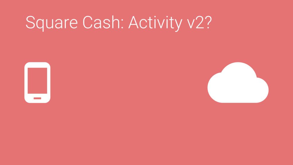 Square Cash: Activity v2?