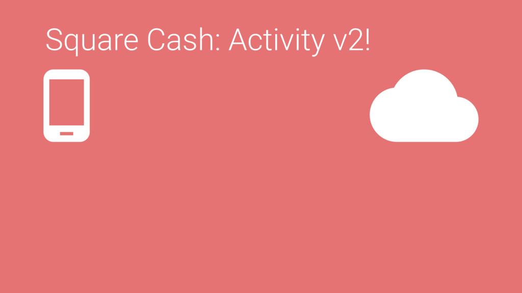 Square Cash: Activity v2!