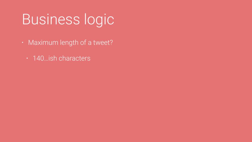 Business logic • Maximum length of a tweet? • 1...