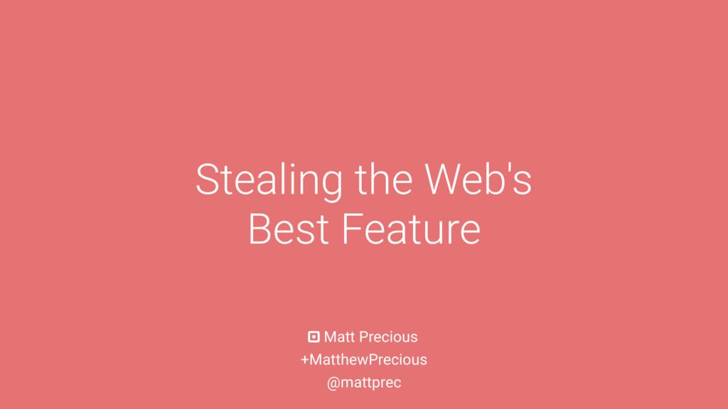 Matt Precious Stealing the Web's Best Feature +...