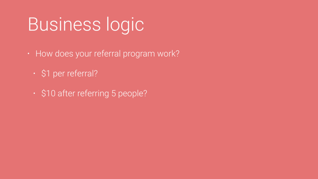 Business logic • How does your referral program...