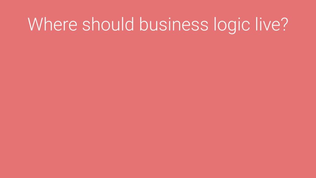 Where should business logic live?