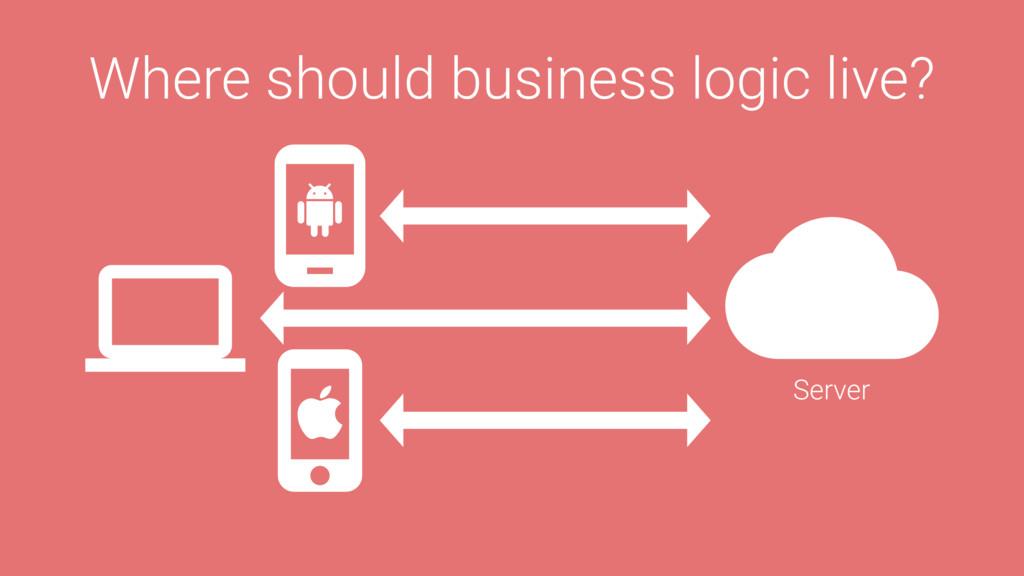 Where should business logic live? Server