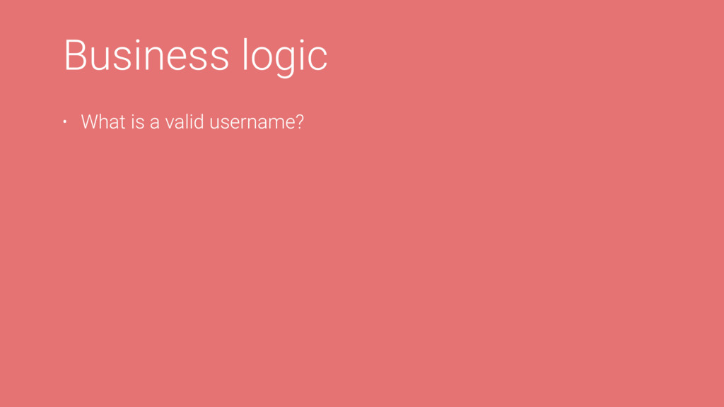 L Business logic • What is a valid username?