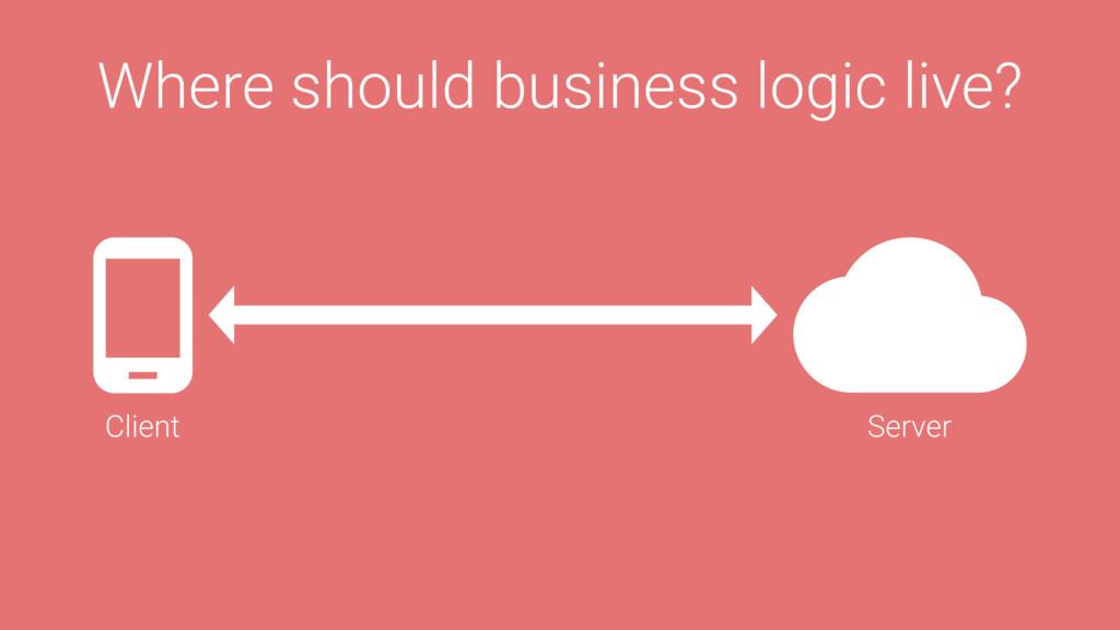Where should business logic live? Server Client