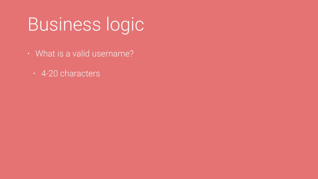 L Business logic • What is a valid username? • ...