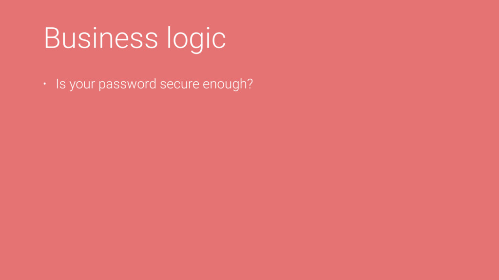 Business logic • Is your password secure enough?
