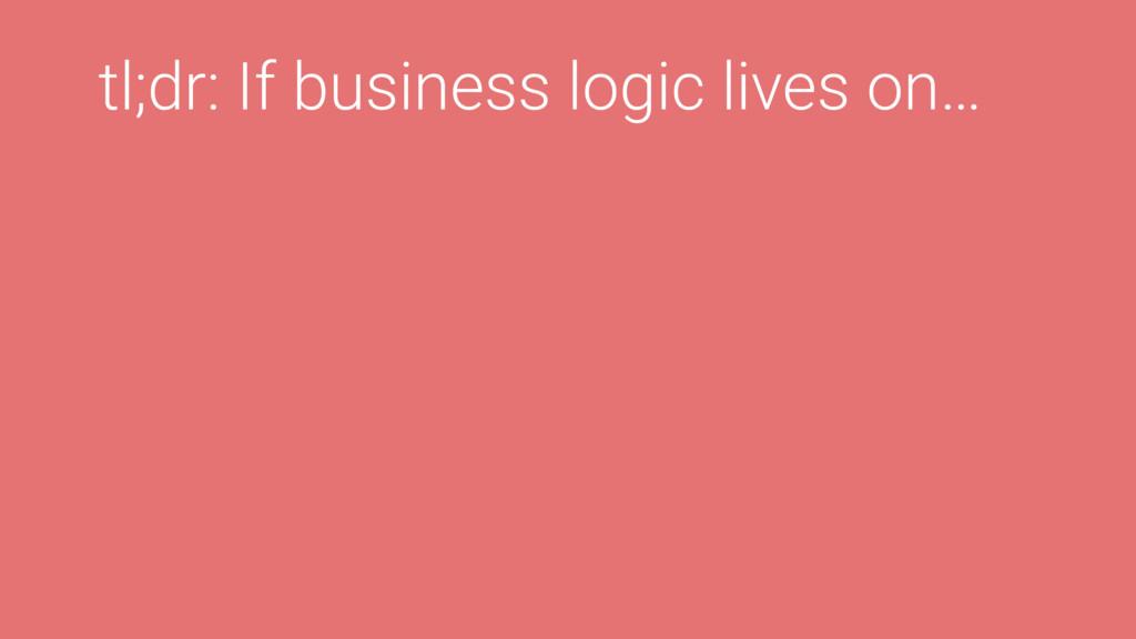 tl;dr: If business logic lives on…