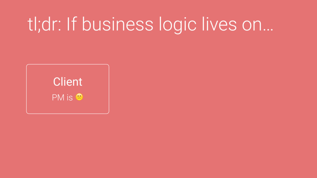 tl;dr: If business logic lives on… Client PM is