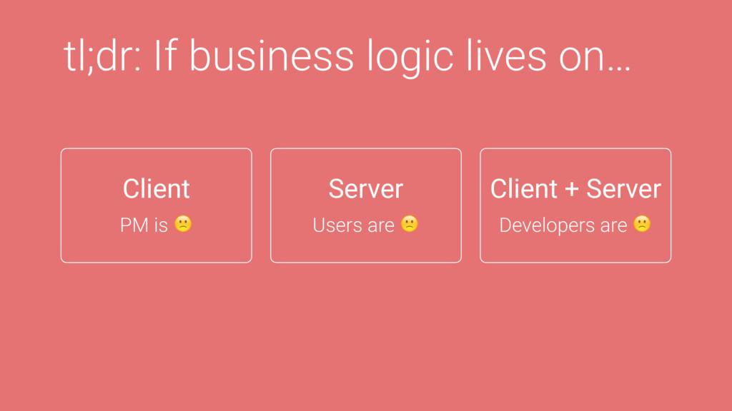 tl;dr: If business logic lives on… Client + Ser...