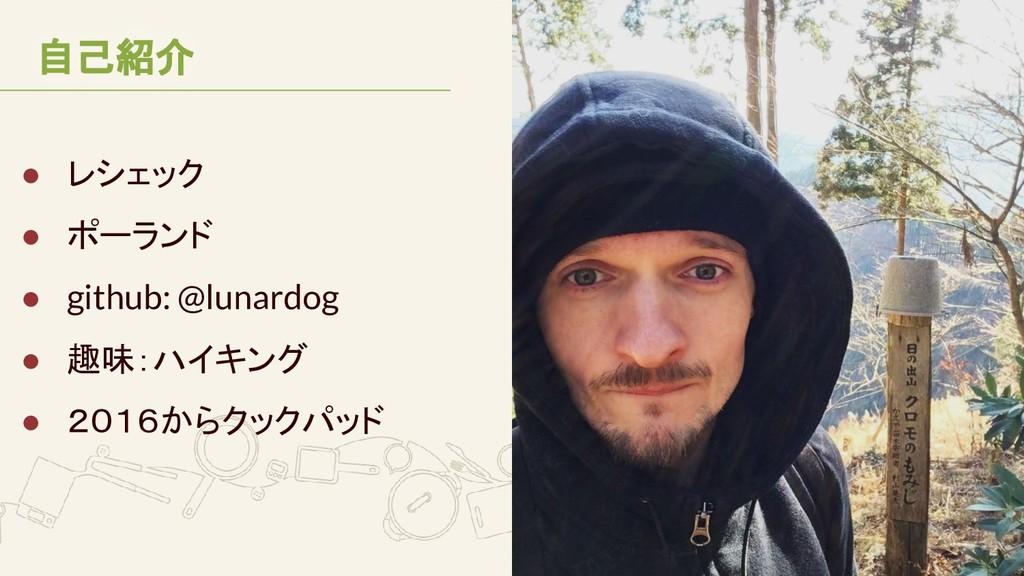 自己紹介 ● レシェック ● ポーランド ● github: @lunardog ● 趣味:ハ...