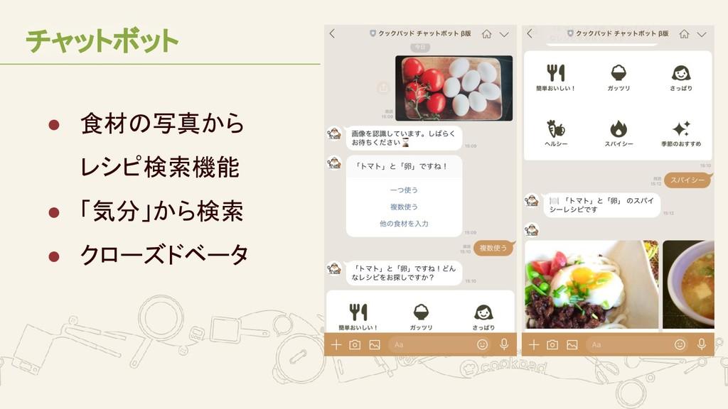 チャットボット ● 食材の写真から レシピ検索機能 ● 「気分」から検索 ● クローズドベータ