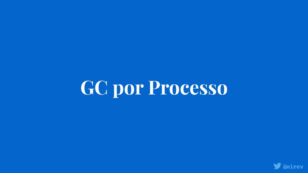 @nirev GC por Processo