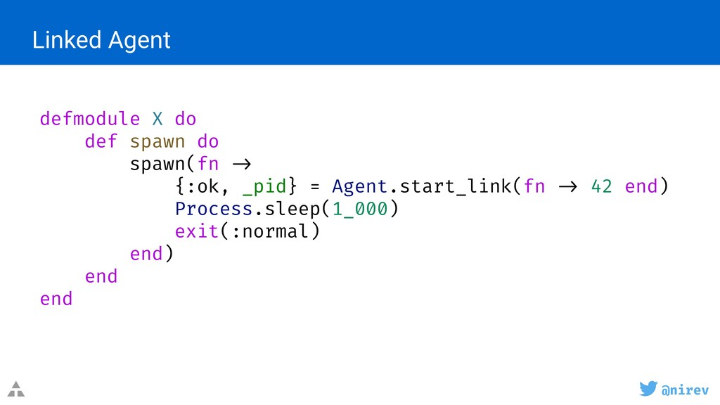 @nirev Linked Agent defmodule X do def spawn do...