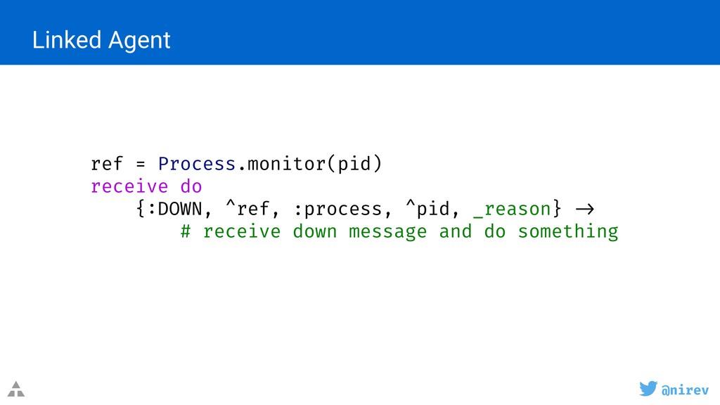 @nirev Linked Agent ref = Process.monitor(pid) ...