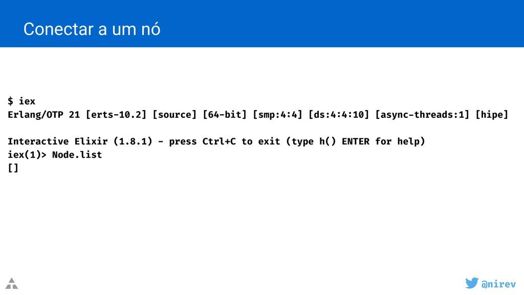 @nirev Conectar a um nó $ iex Erlang/OTP 21 [er...