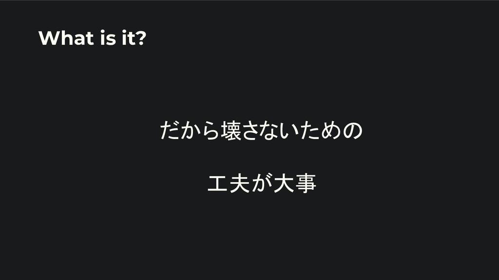 だから壊さないための  工夫が大事 What is it?