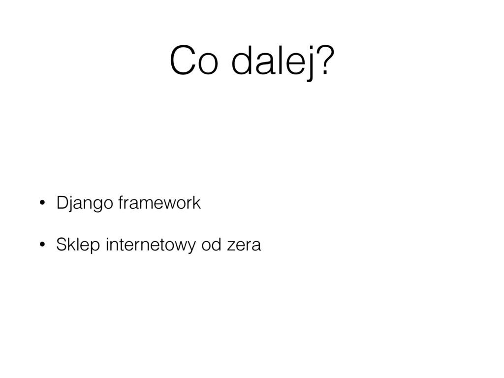 Co dalej? • Django framework • Sklep internetow...
