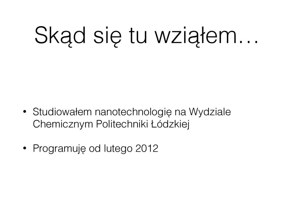 Skąd się tu wziąłem… • Studiowałem nanotechnolo...