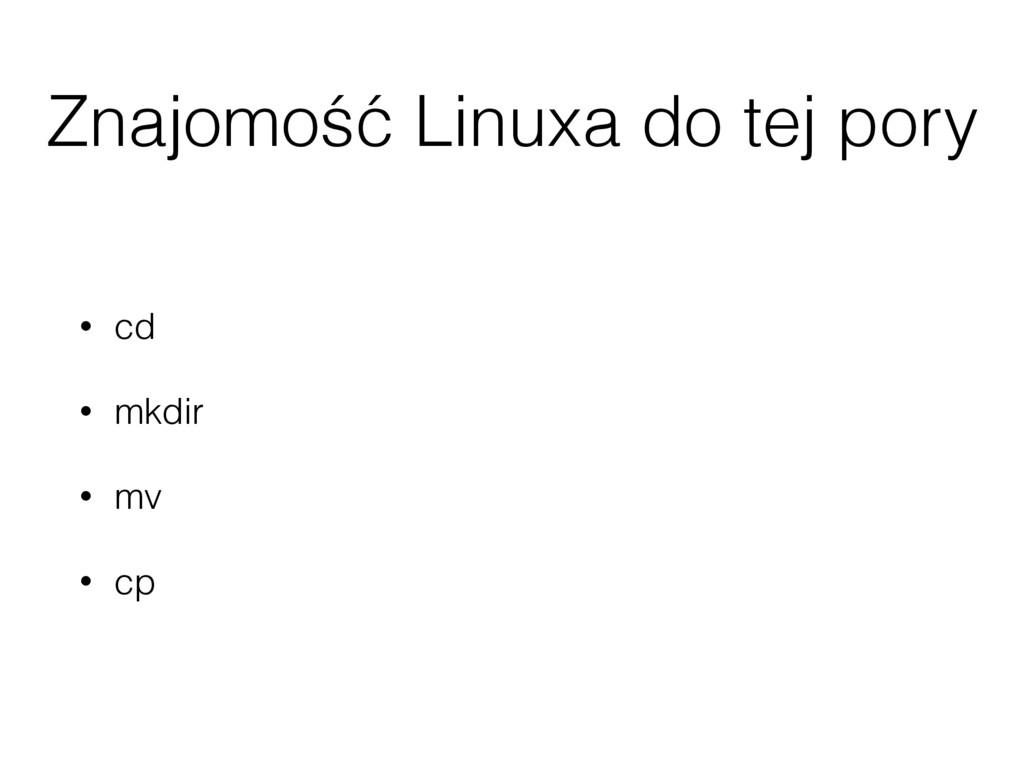 Znajomość Linuxa do tej pory • cd • mkdir • mv ...