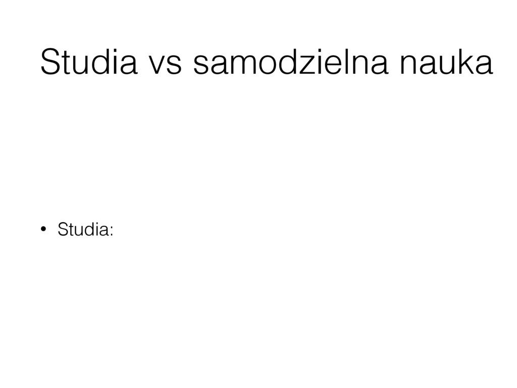 Studia vs samodzielna nauka • Studia: