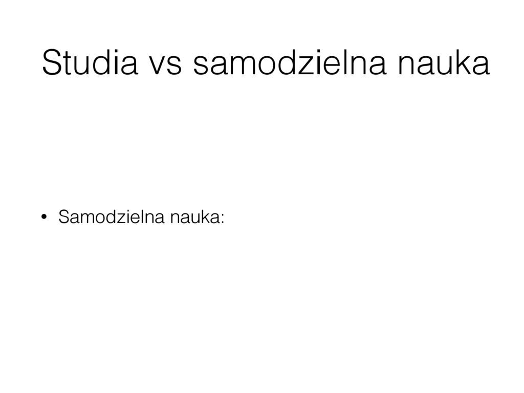 Studia vs samodzielna nauka • Samodzielna nauka: