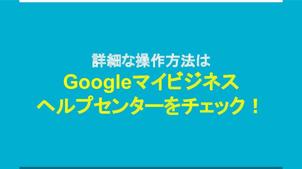 詳細な操作方法は Googleマイビジネス ヘルプセンターをチェック!