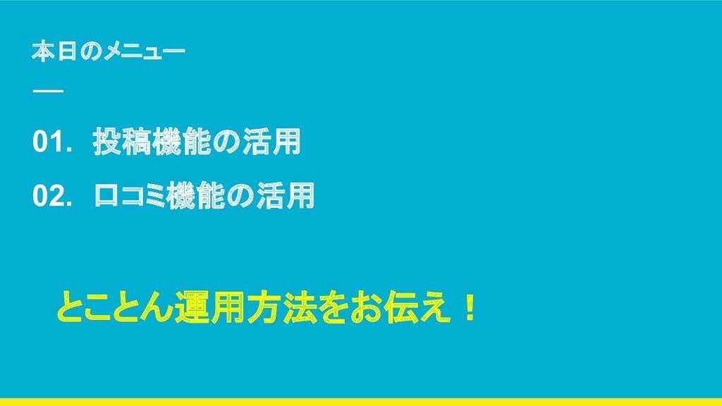本日のメニュー 01. 投稿機能の活用 02. 口コミ機能の活用 とことん運用方法をお伝え!