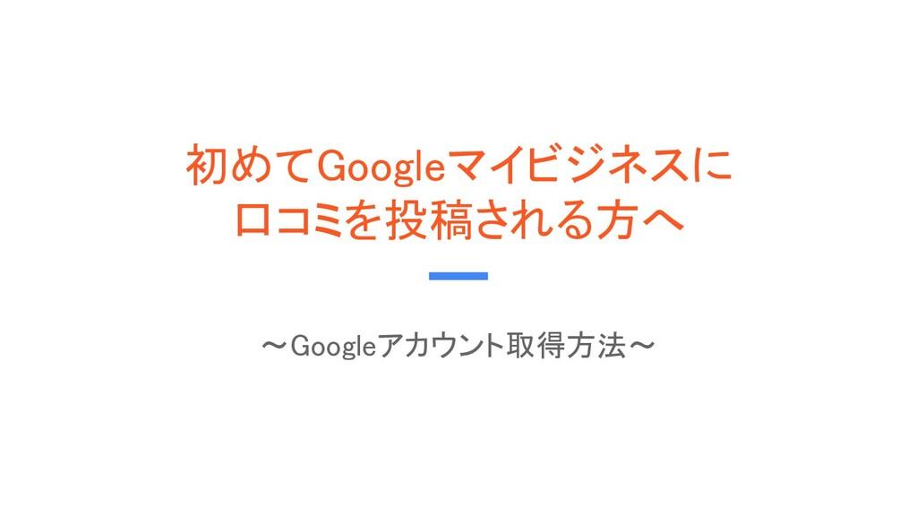 初めてGoogleマイビジネスに 口コミを投稿される方へ ~Googleアカウント取得方法...