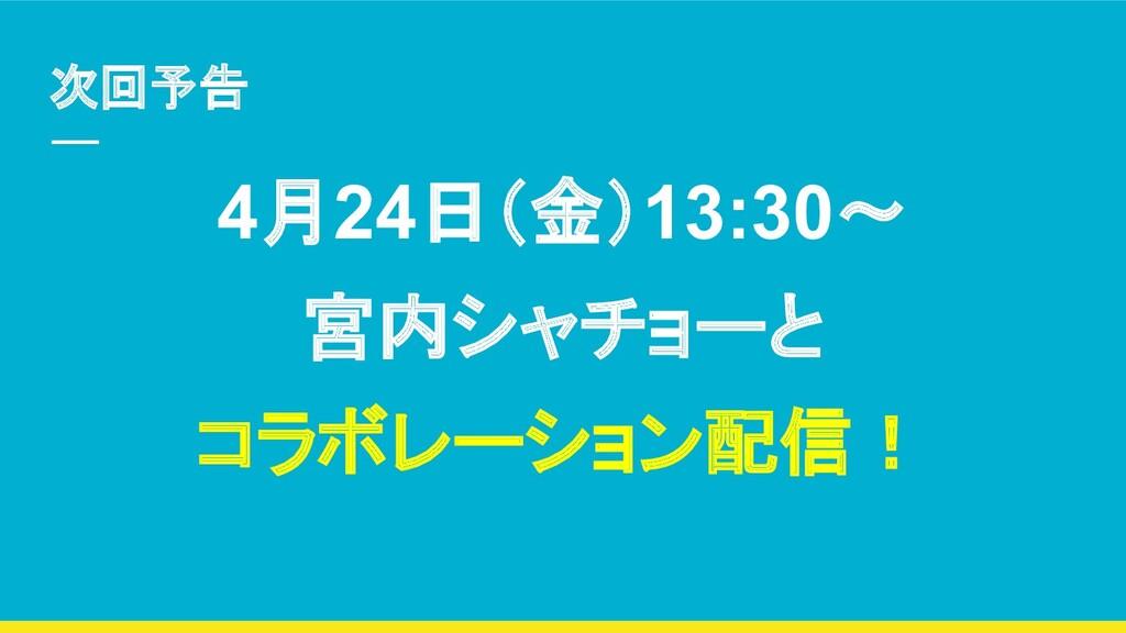 次回予告 4月24日(金)13:30〜 宮内シャチョーと コラボレーション配信!