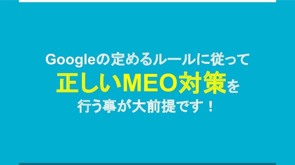 Googleの定めるルールに従って 正しいMEO対策を 行う事が大前提です!