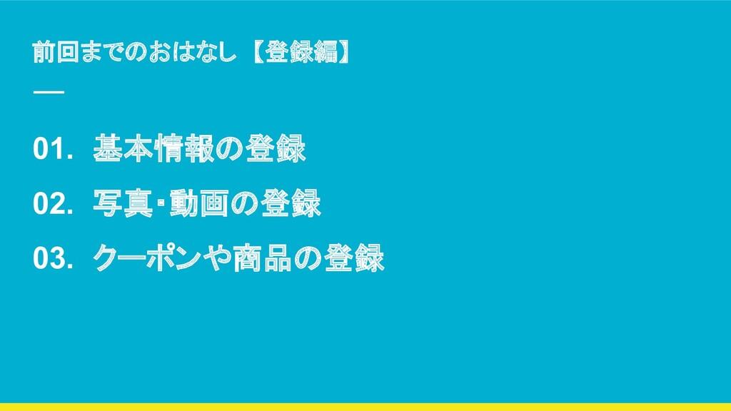 前回までのおはなし 【登録編】 01. 基本情報の登録 02. 写真・動画の登録 03. クー...